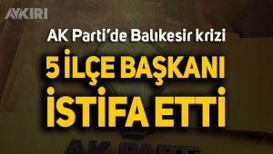 AK Parti'de Balıkesir krizi; 5 ilçe başkanı istifa etti