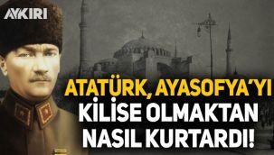 Atatürk, Ayasofya'yı kilise olmaktan nasıl kurtardı?