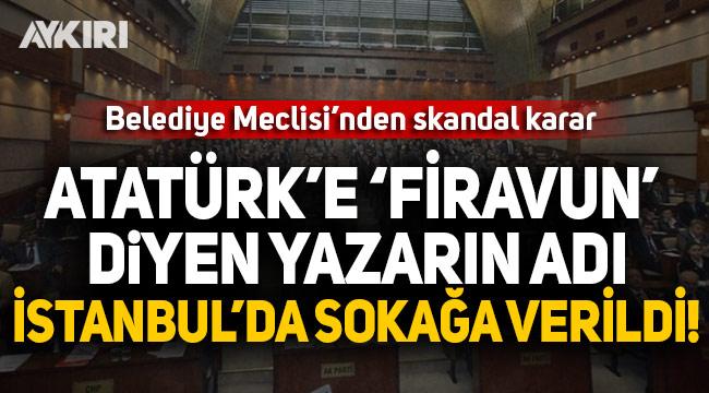 """Atatürk'e """"firavun"""" diyen yazarın adı İstanbul'da bir sokağa verildi"""