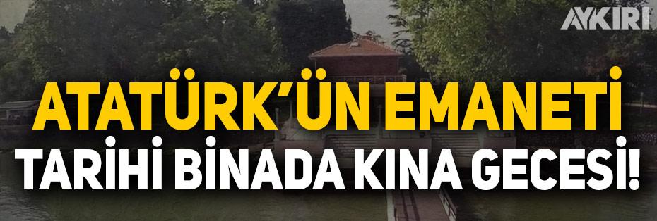 Atatürk'ün emaneti tarihi binada kına gecesi!