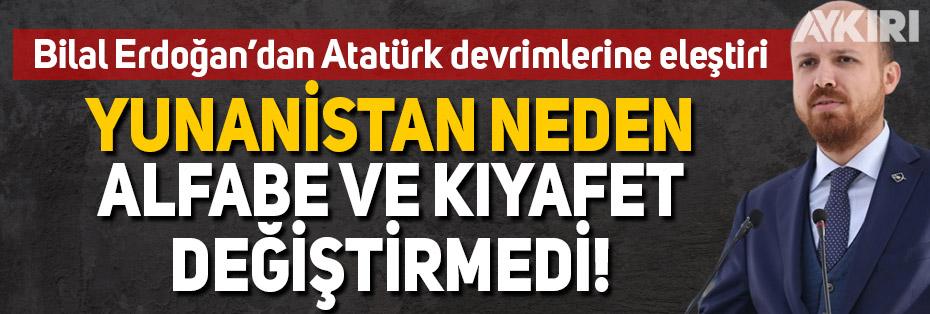 Bilal Erdoğan'dan Atatürk inkılaplarına eleştiri