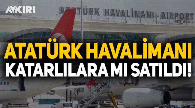Çarpıcı iddia! Atatürk Havalimanı Katarlılara mı satıldı?