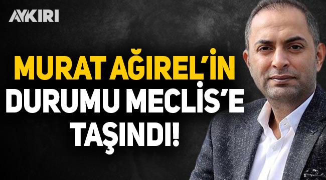 Murat Ağırel'in durumu Meclis'e taşındı
