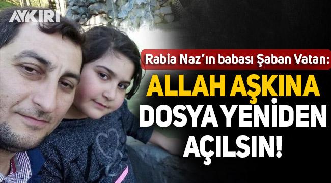 Rabia Naz'ın babası: Allah aşkına dosya yeniden açılsın!