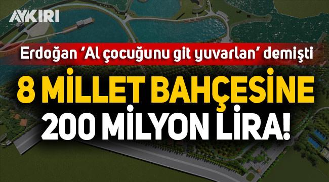 8 millet bahçesine 200 milyon TL!