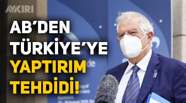 AB'den Türkiye'ye Doğu Akdeniz tehdidi: Yaptırım uygulamaya hazırız