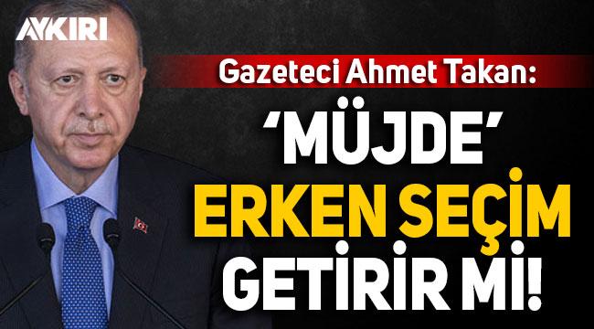 Ahmet Takan: Erdoğan'ın 'müjdesi' Erken seçim getirir mi?