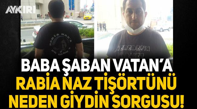 Baba Şaban Vatan'a Rabia Naz tişörtünü neden giydin sorgusu!
