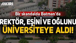Batman Üniversitesi'nde skandal: Rektör eşini ve oğlunu üniversiteye aldı