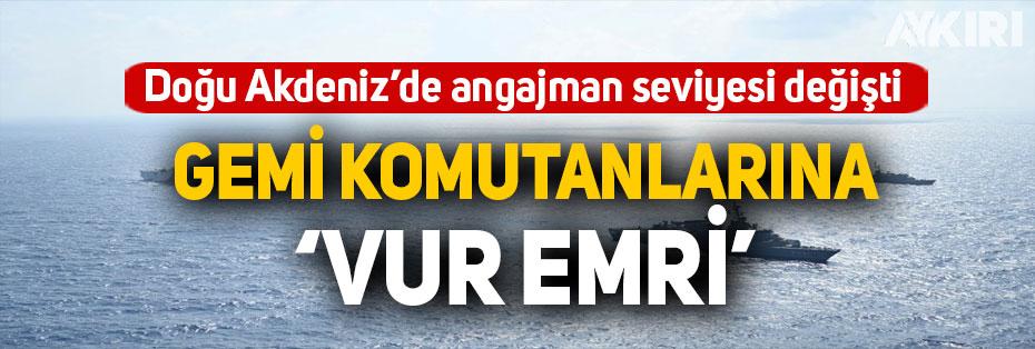 Doğu Akdeniz'de angajman seviyesi değişti: Gemi komutanlarına 'vur emri'