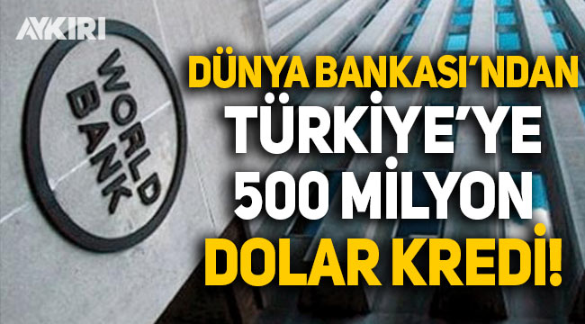 Dünya Bankası'ndan Türkiye'ye 500 milyon dolarlık kredi!