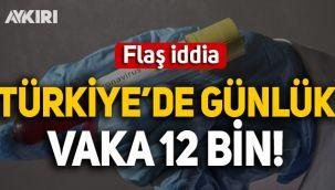 Flaş iddia: Türkiye'de günlük vaka 12 binin üzerinde