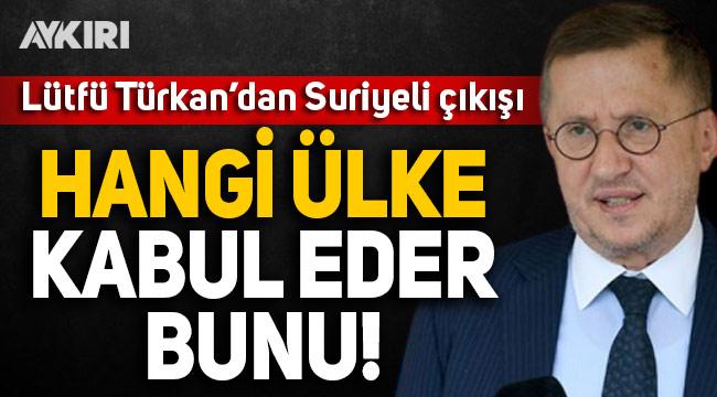 Lütfü Türkkan'dan Suriyeli çıkışı: Hangi ülke kabul eder bunu?