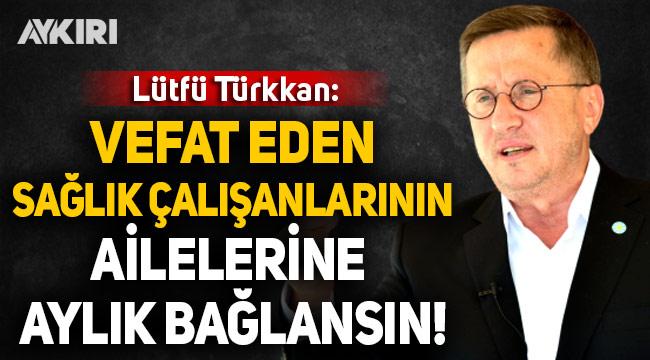Lütfü Türkkan: Vefat eden sağlık çalışanlarının ailelerine aylık bağlansın