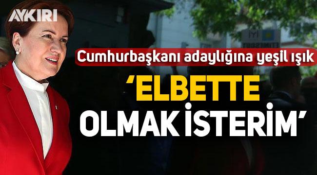 Meral Akşener'den Cumhurbaşkanı adaylığına yeşil ışık: Elbette olmak isterim