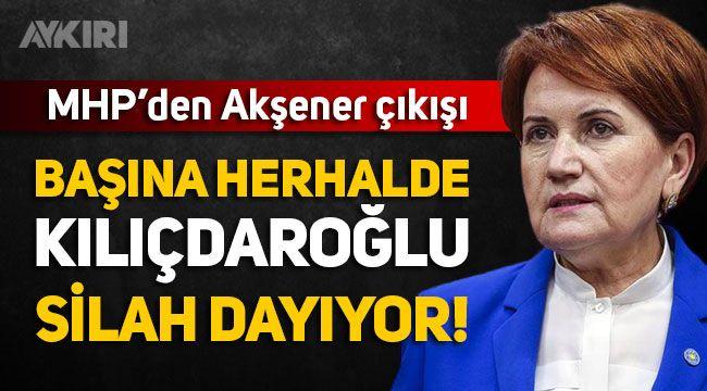 """MHP'den yeni Meral Akşener açıklaması: """"Başına herhalde Kılıçdaroğlu silah dayıyor"""""""