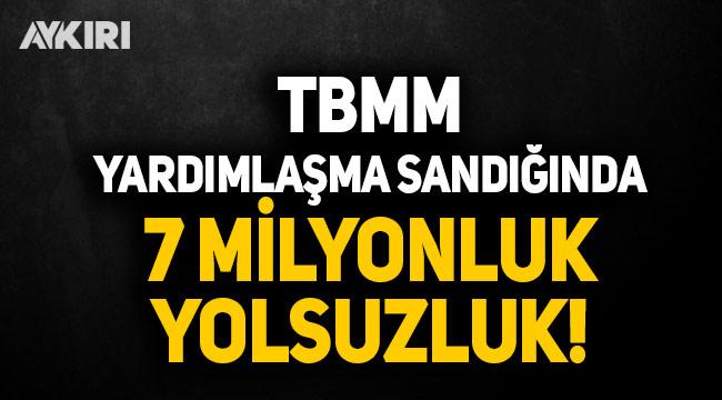 TBMM yardımlaşma sandığında 7 milyon liralık yolsuzluk
