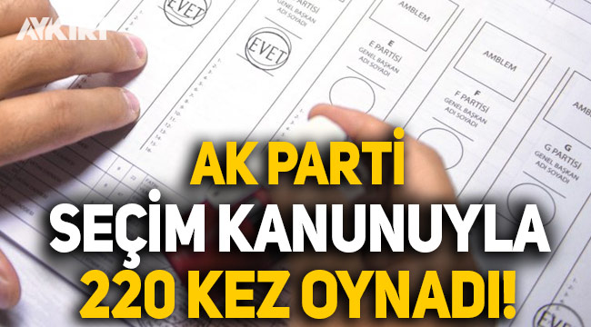 AK Parti seçim kanunuyla tam 220 kez oynadı!