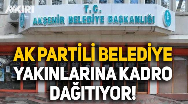 AK Partili Akşehir Belediyesi yakınlarına kadro dağıtıyor!