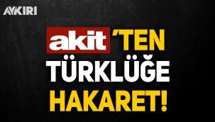 Akit'ten Türklüğe hakaret!