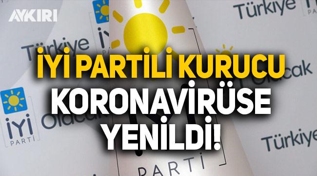 İYİ Partili kurucu koronavirüse yenildi