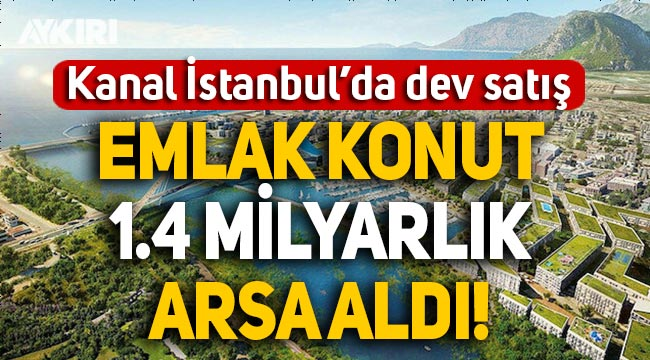 Kanal İstanbul'da dev satış: Emlak Konut 1.4 milyar liralık arsa aldı