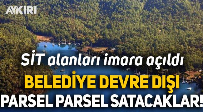 """Muğla'da SİT alanları imara açıldı, Belediye Başkanı """"Devre dışıyız, parsel parsel satacaklar"""" dedi"""