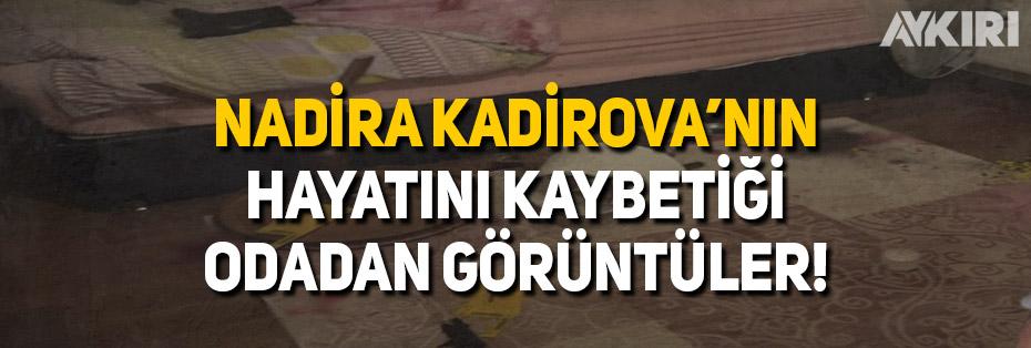 Nadira Kadirova'nın hayatını kaybettiği odadan yeni görüntüler!