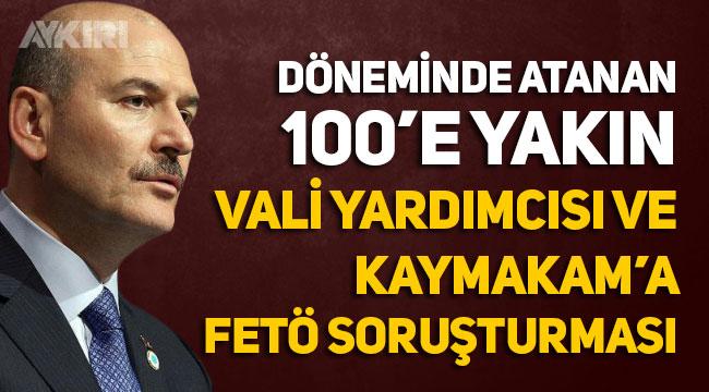 Süleyman Soylu döneminde atanan 100'e yakın Vali yardımcısı ve Kaymakam'a FETÖ soruşturması