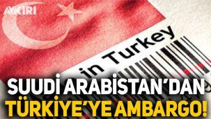 Suudi Arabistan'dan Türkiye'ye ambargo: Türk malları ülkeye sokulmayacak!