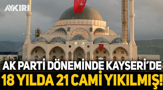 AK Parti döneminde Kayseri'de 21 cami yıkıldı