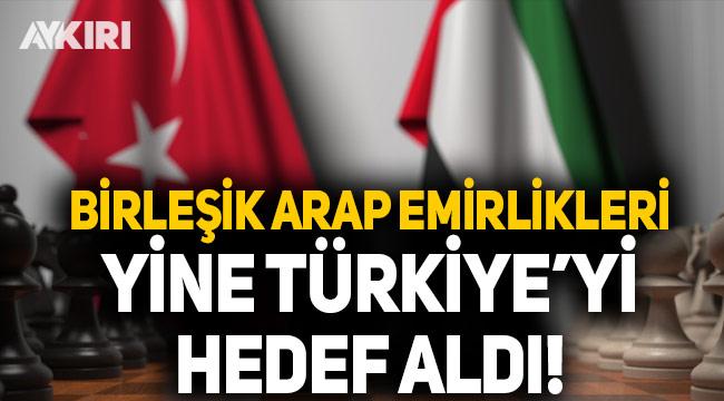 Birleşik Arap Emirlikleri yine Türkiye'yi hedef aldı