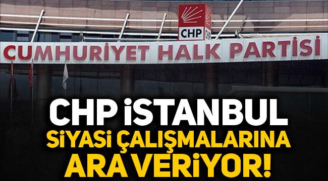 CHP İstanbul siyasi çalışmalara ara veriyor!