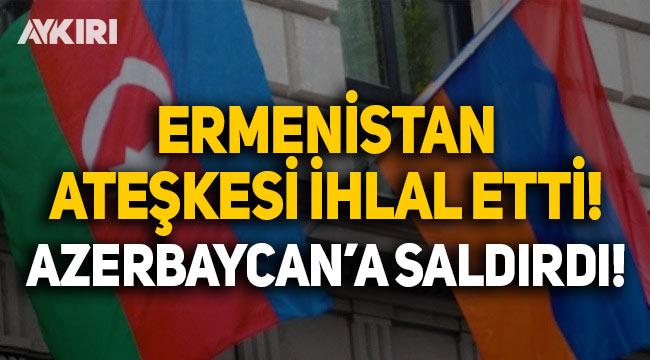 Ermenistan, Azerbaycan'a saldırdı, ateşkesi ihlal etti!
