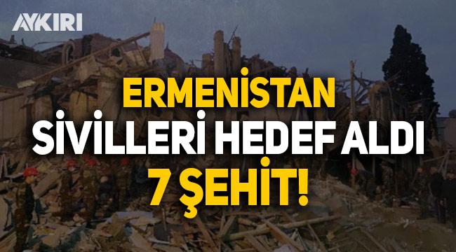 Ermenistan, Azerbaycan'da sivillere saldırdı: 7 şehit