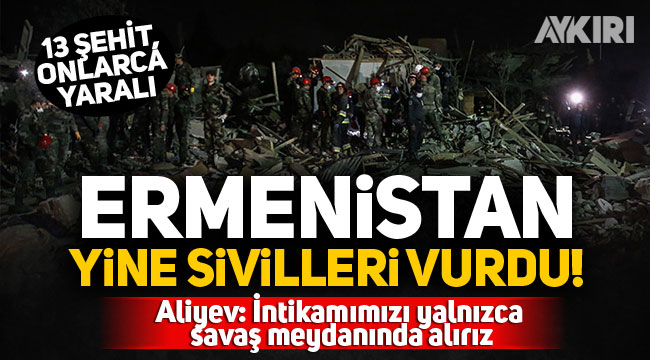 Ermenistan yine sivilleri vurdu! 13 şehit, onlarca yaralı...