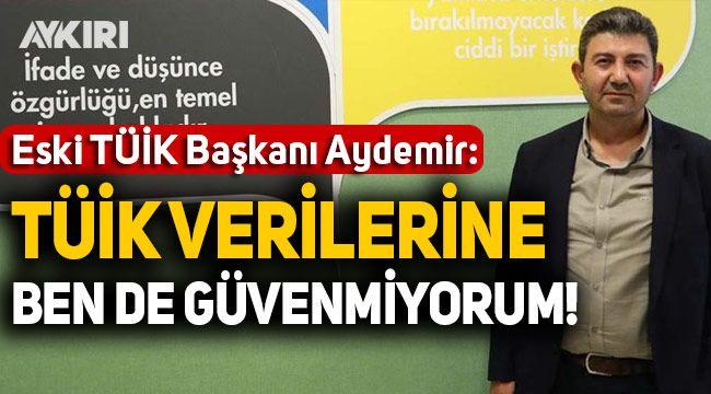 Eski TÜİK Başkanı Birol Aydemir: Verilere ben de güvenmiyorum