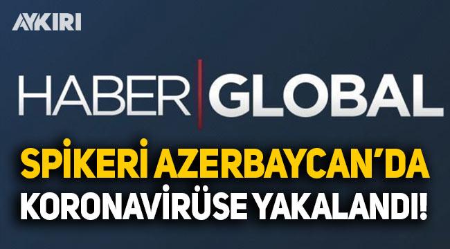 Haber Global spikeri Osman Girgin, Azerbaycan'da koronavirüse yakalandı