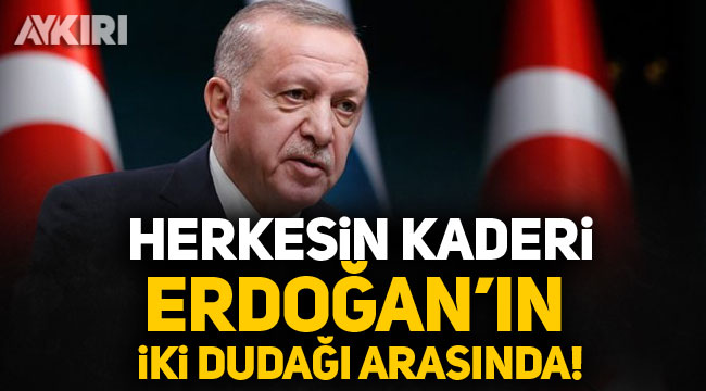 Herkesin kaderi Erdoğan'ın 2 dudağı arasında!