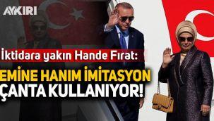 İktidara yakın Hande Fırat: Emine Erdoğan çakma yani imitasyon çanta alıyor