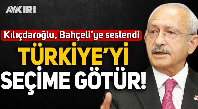 Kılıçdaroğlu, Bahçeli'ye seslendi: Türkiye'yi seçime götür!