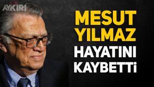 Mesut Yılmaz hayatını kaybetti