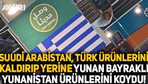 Suudi Arabistan, Türk ürünlerini kaldırıp yerine Yunan bayraklı Yunanistan ürünlerini koydu!