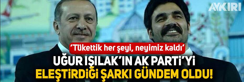 Uğur Işılak'ın AK Parti'yi eleştirdiği şarkısı gündem oldu
