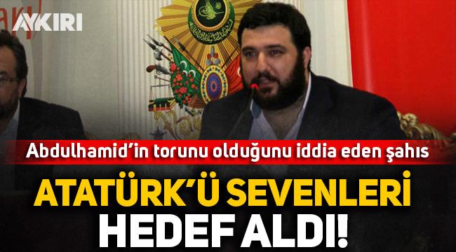Abdulhamid'in torunu Kayıhan Osmanoğlu, Atatürk'ü sevenleri hedef aldı!