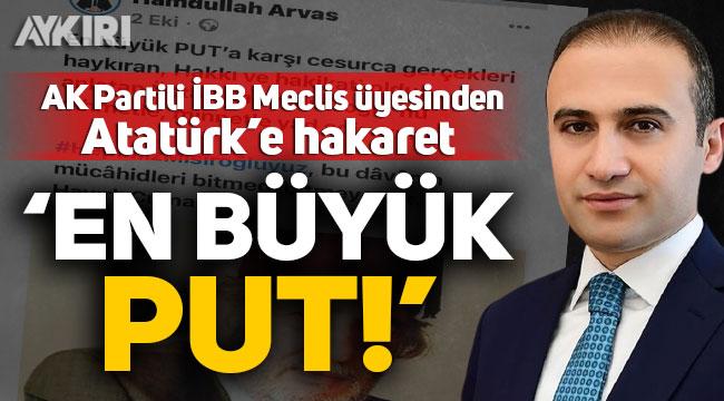 "AK Partili Meclis üyesi Hamdullah Arvas, Atatürk'e ""En büyük Put"" dedi!"