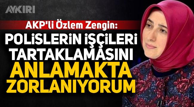 AKP'li Özlem Zengin: Polislerin işçileri tartaklamasını anlamakta zorlanıyorum