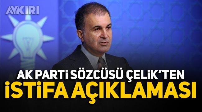 AKP Sözcüsü Ömer Çelik'ten istifa açıklaması!