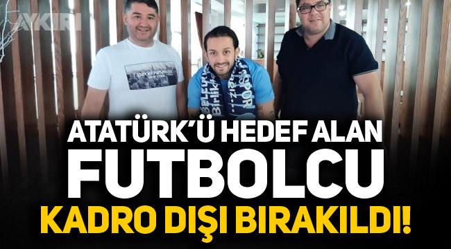 Atatürk'ü hedef alan futbolcu kadro dışı bırakıldı!