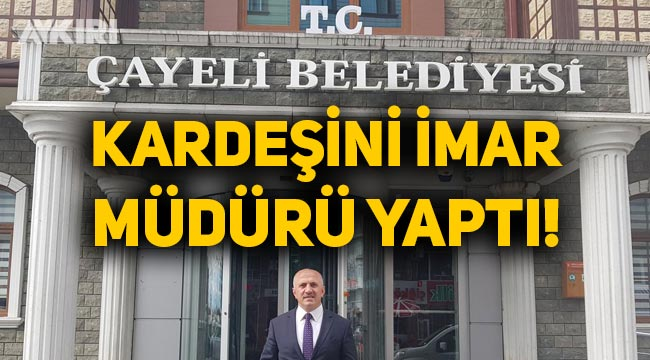 Çayeli Belediye başkanı ağabeyini belediyeye imar müdürü olarak atadı
